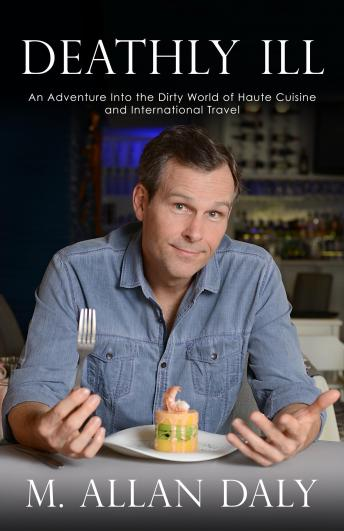 Deathly Ill: An Adventure into the Dirty World of Haute Cuisine and International Travel