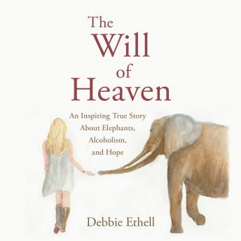 Download Will of Heaven: An Inspiring True Story About Elephants, Alcoholism, and Hope by Debbie Ethell