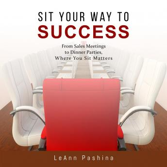 Download Sit Your Way to Success: From Sales Meetings to Dinner Parties, Where You Sit Matters by Leann Pashina