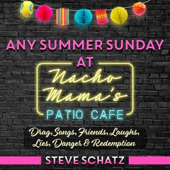 Download Any Summer Sunday at Nacho Mama's Patio Cafe: Drag, Songs, Friends, Laughs, Lies, Danger & Redemption by Steve Schatz