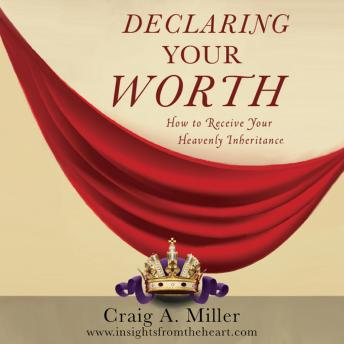 Declaring Your Worth: How to Receive Your Heavenly Inheritance, Craig A. Miller