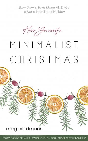 Have Yourself a Minimalist Christmas: Slow Down, Save Money & Enjoy a More Intentional Holiday