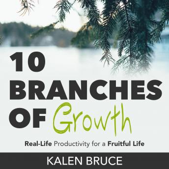 Download 10 Branches of Growth: Real-Life Productivity for a Fruitful Life by Kalen Bruce