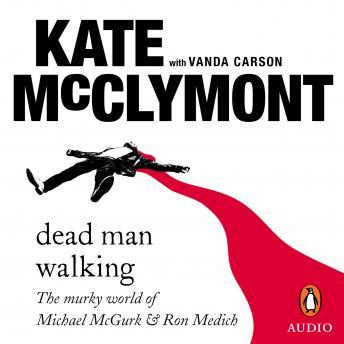 Dead Man Walking: The murky world of Michael McGurk and Ron Medich, Kate Mcclymont
