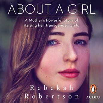 About a Girl: A Mother's Powerful Story of Raising her Transgender Child, Rebekah Robertson