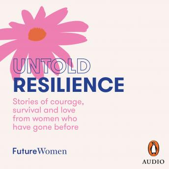 Untold Resilience: Stories of courage, survival and love from women who have gone before, Future Women