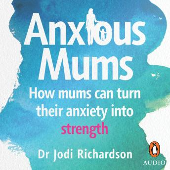 Anxious Mums: How mums can turn their anxiety into strength, Jodi Richardson