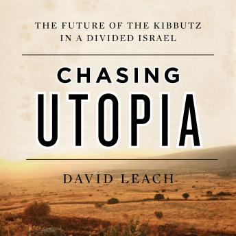 Chasing Utopia: The Future of the Kibbutz in a Divided Israel, David Leach