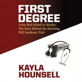 Download First Degree: From Med School to Murder: The Story Behind the Shocking Will Sandeson Trial by Kayla Hounsell