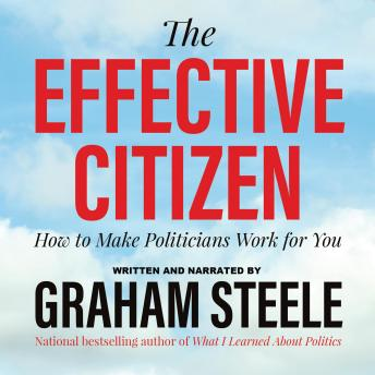 Effective Citizen: How to Make Politicians Work for You, Graham Steele