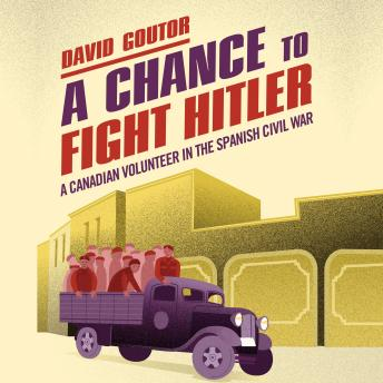 Chance to Fight Hitler: A Canadian Volunteer in the Spanish Civil War, David Goutor