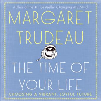 Time of your Life: Choosing a Vibrant Joyful Future, Margaret Trudeau
