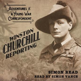 Winston Churchill Reporting: Adventures of a Young War Correspondant, Simon Read