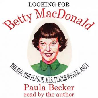 Download Looking for Betty MacDonald: The Egg, The Plague, Mrs. Piggle-Wiggle, and I by Paula Becker
