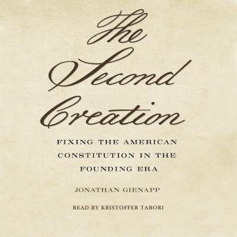 Second Creation: : Fixing the American Constitution in the Founding Era