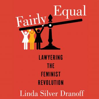 Fairly Equal: Lawyering the Feminist Revolution, Linda Silver Dranoff