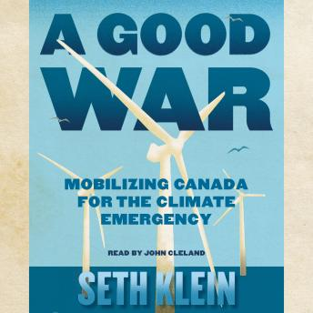 Good War: Mobilizing Canada for the Climate Emergency, Seth Klein