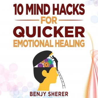 Download 10 Mind Hacks for Quicker Emotional Healing: Hacking Your Brain Training Book for Healing Your Emotional Self. by Benjy Sherer