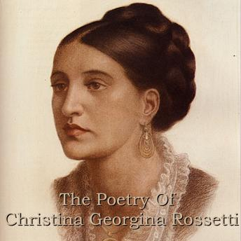 Christina Georgina Rossetti: The Poetry, Christina Georgina Rossetti