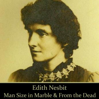 Edith Nesbit: Man Size in Marble & From the Dead, Edith Nesbit