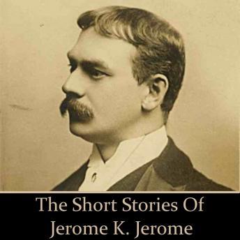 Jerome K Jerome: The Short Stories