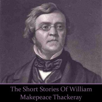 William Makepeace Thackeray - The Short Stories, William Makepeace Thackeray