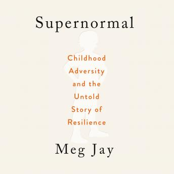 Supernormal: Childhood Adversity and the Untold Story of Resilience, Meg Jay
