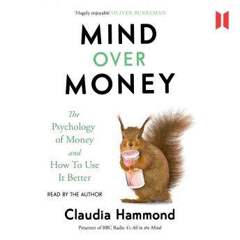Mind Over Money : The Psychology of Money and How To Use It Better, Claudia Hammond