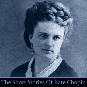 Kate Chopin - the Short Stories, Kate Chopin