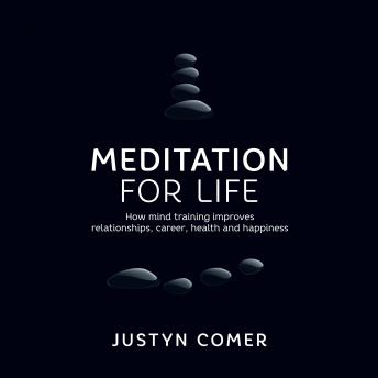 Meditation for Life: How mind training improves relationships, career, health and happiness, Justyn Comer