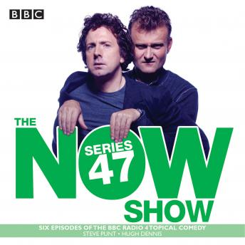 The Now Show: Series 47: Six episodes of the BBC Radio 4 topical comedy