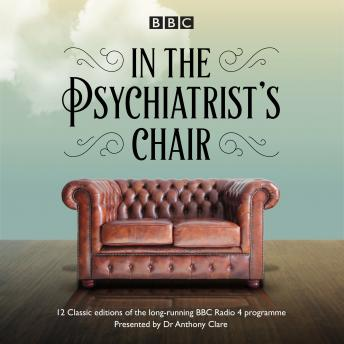 In the Psychiatrist's Chair: The renowned BBC Radio 4 interview series, Dr Anthony Clare