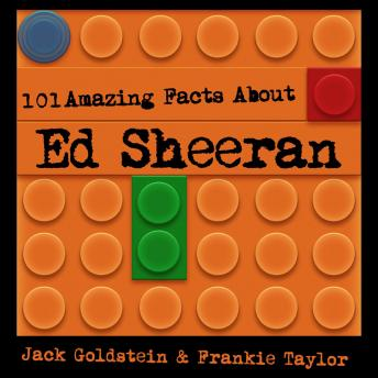 101 Amazing Facts about Ed Sheeran, Frankie Taylor, Jack Goldstein