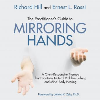 Practitioner's Guide to Mirroring Hands: A client-responsive therapy that facilitates natural problem-solving and mind-body healing, Ernest L. Rossi, Richard Hill