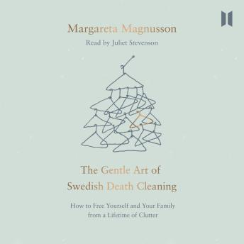 Gentle Art of Swedish Death Cleaning: How to Free Yourself and Your Family from a Lifetime of Clutter, Jane Magnusson, Margareta Magnusson