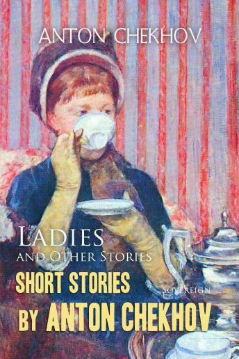 Short Stories by Anton Chekhov: Ladies and Other Stories (Chekhov Stories), Volume 6, Anton Chekhov