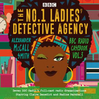 The No.1 Ladies' Detective Agency: BBC Radio Casebook Vol.3: Seven BBC Radio 4 full-cast dramatisations
