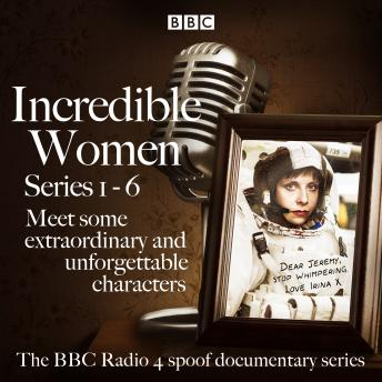 Incredible Women: Series 1-6: The BBC Radio 4 spoof documentary series