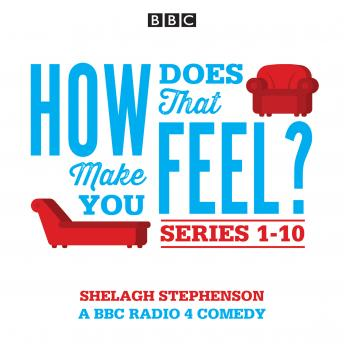 How Does That Make You Feel?: Series 1-10: The BBC Radio 4 Comedy Drama