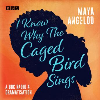 I Know Why the Caged Bird Sings: A BBC Radio 4 dramatisation, Maya Angelou