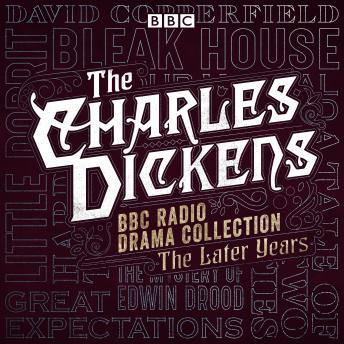 The Charles Dickens BBC Radio Drama Collection: The Later Years: Eight BBC Radio full-cast dramatisations
