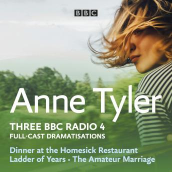 Anne Tyler: Dinner at the Homesick Restaurant, Ladder of Years & The Amateur Marriage: Three BBC Rad