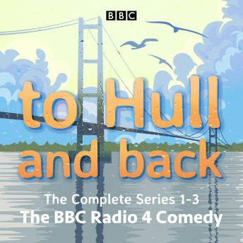 To Hull and Back: The Complete Series 1-3: The BBC Radio 4 comedy