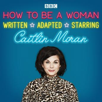 How To Be A Woman: A BBC Radio 4 dramatisation