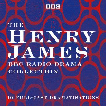 The Henry James BBC Radio Drama Collection: 10 full-cast dramatisations