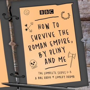 How to Survive the Roman Empire, by Pliny and Me: The Complete Series 1-3: The BBC Radio 4 comedy dr