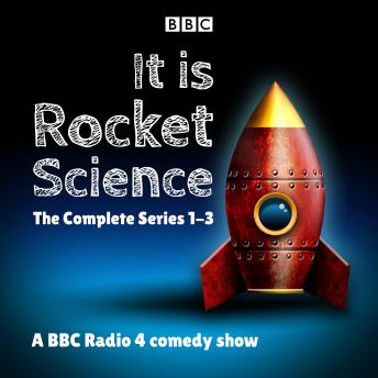 It Is Rocket Science: The Complete Series 1-3: A BBC Radio 4 comedy show