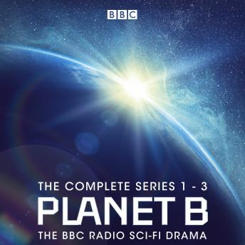 Planet B: The Complete Series 1-3: The BBC Radio sci-fi drama