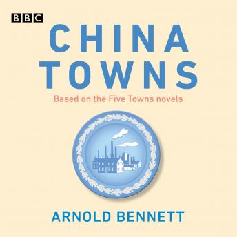 China Towns: Based on the Five Towns Novels: BBC Radio 4 full-cast dramatisations