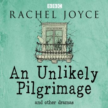 An Unlikely Pilgrimage: The Radio Dramas of Rachel Joyce: A BBC Radio Collection of Fifteen Full-Cast dramatisations and readings